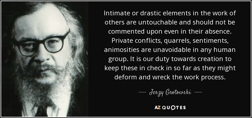 Intimate or drastic elements in the work of others are untouchable and should not be commented upon even in their absence. Private conflicts, quarrels, sentiments, animosities are unavoidable in any human group. It is our duty towards creation to keep these in check in so far as they might deform and wreck the work process. - Jerzy Grotowski
