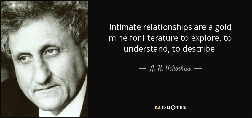 Intimate relationships are a gold mine for literature to explore, to understand, to describe. - A. B. Yehoshua