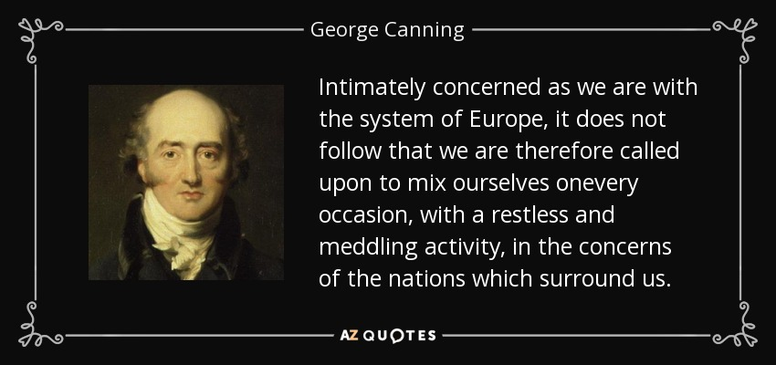 Intimately concerned as we are with the system of Europe, it does not follow that we are therefore called upon to mix ourselves onevery occasion, with a restless and meddling activity, in the concerns of the nations which surround us. - George Canning