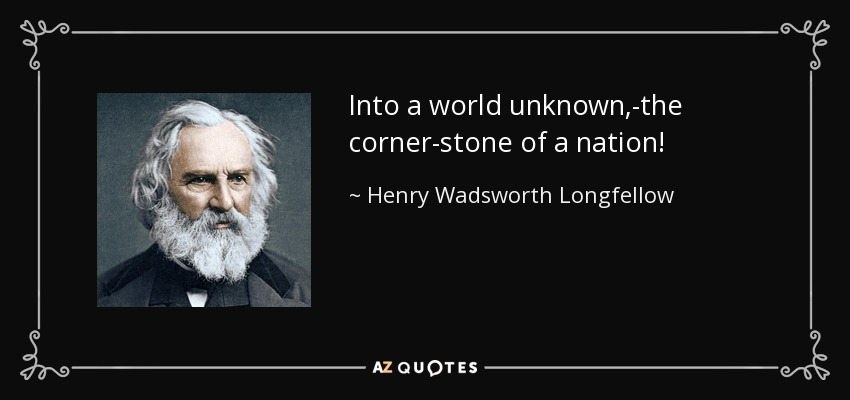 Into a world unknown,-the corner-stone of a nation! - Henry Wadsworth Longfellow