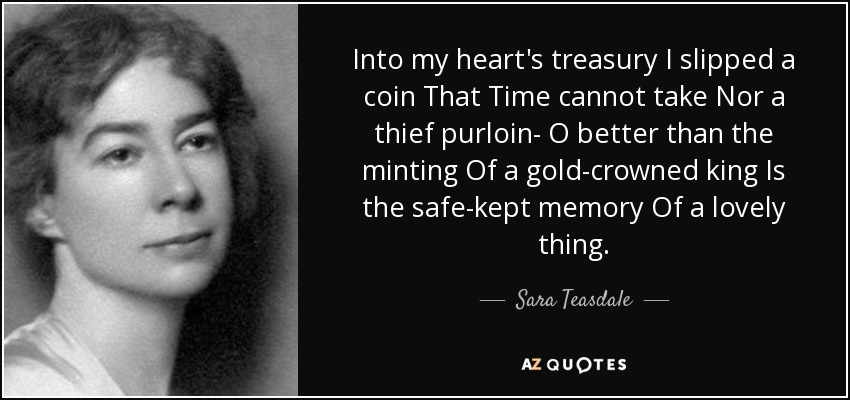 Into my heart's treasury I slipped a coin That Time cannot take Nor a thief purloin- O better than the minting Of a gold-crowned king Is the safe-kept memory Of a lovely thing. - Sara Teasdale