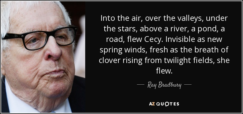 Into the air, over the valleys, under the stars, above a river, a pond, a road, flew Cecy. Invisible as new spring winds, fresh as the breath of clover rising from twilight fields, she flew. - Ray Bradbury