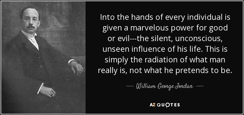 Into the hands of every individual is given a marvelous power for good or evil---the silent, unconscious, unseen influence of his life. This is simply the radiation of what man really is, not what he pretends to be. - William George Jordan