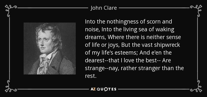 Into the nothingness of scorn and noise, Into the living sea of waking dreams, Where there is neither sense of life or joys, But the vast shipwreck of my life's esteems; And e'en the dearest--that I love the best-- Are strange--nay, rather stranger than the rest. - John Clare