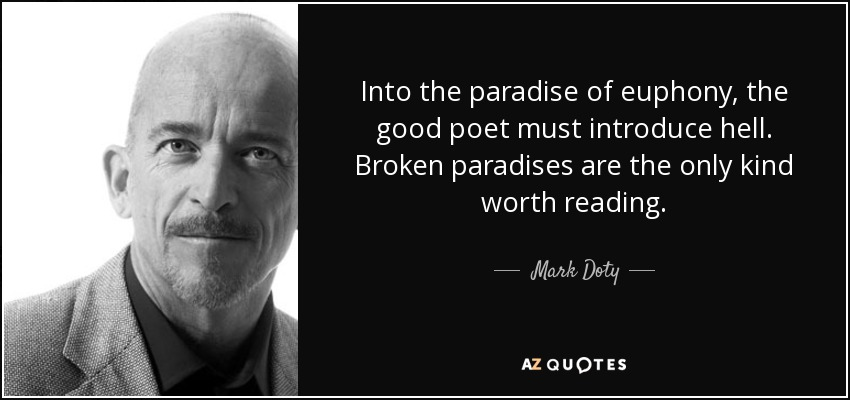 Into the paradise of euphony, the good poet must introduce hell. Broken paradises are the only kind worth reading. - Mark Doty