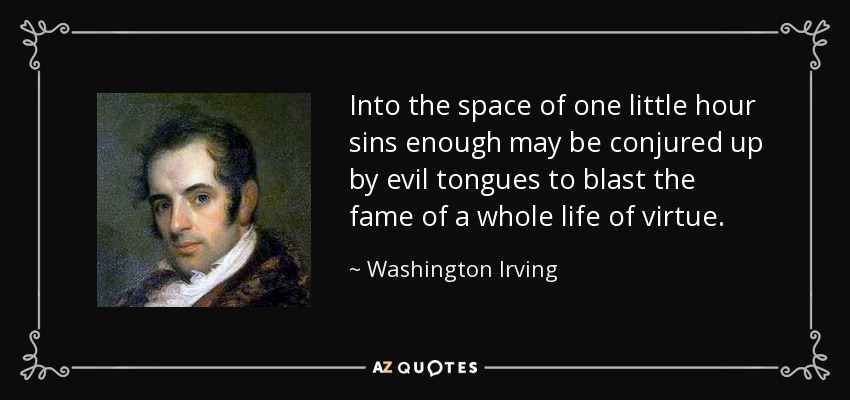 Into the space of one little hour sins enough may be conjured up by evil tongues to blast the fame of a whole life of virtue. - Washington Irving