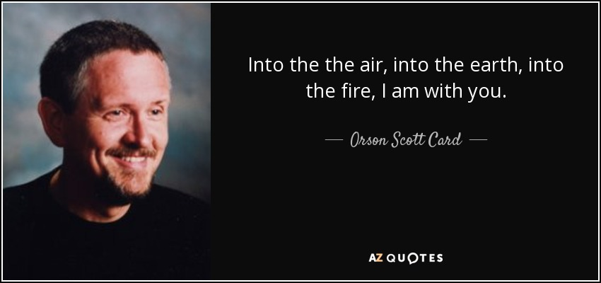 Into the the air, into the earth, into the fire, I am with you. - Orson Scott Card