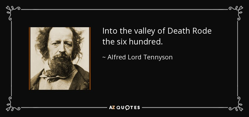 Into the valley of Death Rode the six hundred. - Alfred Lord Tennyson