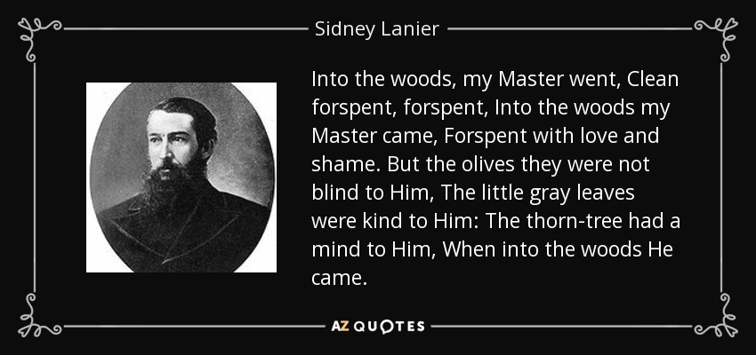 Into the woods, my Master went, Clean forspent, forspent, Into the woods my Master came, Forspent with love and shame. But the olives they were not blind to Him, The little gray leaves were kind to Him: The thorn-tree had a mind to Him, When into the woods He came. - Sidney Lanier
