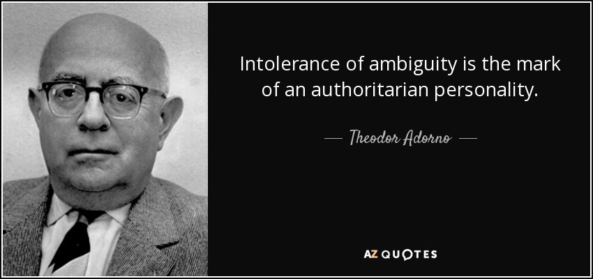 Intolerance of ambiguity is the mark of an authoritarian personality. - Theodor Adorno