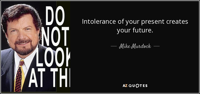 Intolerance of your present creates your future. - Mike Murdock