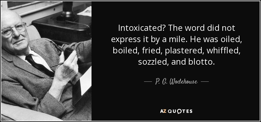 Intoxicated? The word did not express it by a mile. He was oiled, boiled, fried, plastered, whiffled, sozzled, and blotto. - P. G. Wodehouse