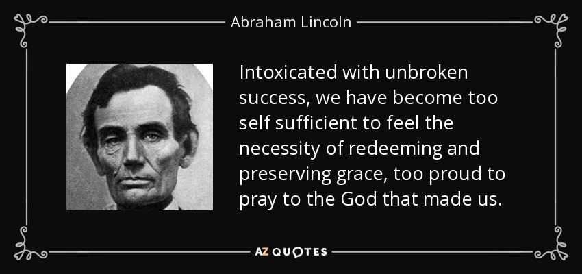 Intoxicated with unbroken success, we have become too self sufficient to feel the necessity of redeeming and preserving grace, too proud to pray to the God that made us. - Abraham Lincoln