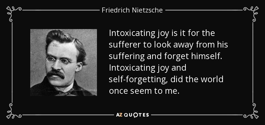 Intoxicating joy is it for the sufferer to look away from his suffering and forget himself. Intoxicating joy and self-forgetting, did the world once seem to me. - Friedrich Nietzsche