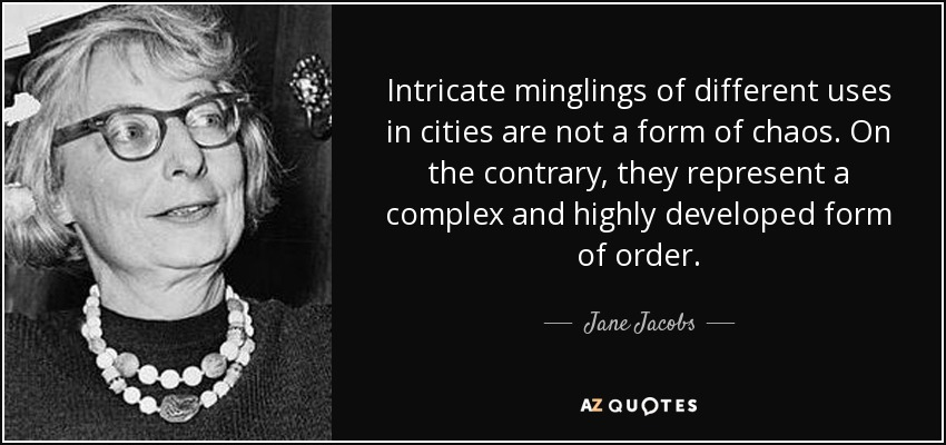 Intricate minglings of different uses in cities are not a form of chaos. On the contrary, they represent a complex and highly developed form of order. - Jane Jacobs