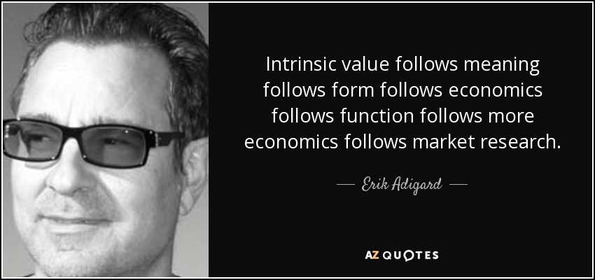 Intrinsic value follows meaning follows form follows economics follows function follows more economics follows market research. - Erik Adigard