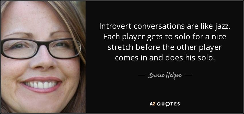Introvert conversations are like jazz. Each player gets to solo for a nice stretch before the other player comes in and does his solo. - Laurie Helgoe