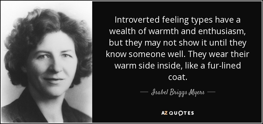 Introverted feeling types have a wealth of warmth and enthusiasm, but they may not show it until they know someone well. They wear their warm side inside, like a fur-lined coat. - Isabel Briggs Myers