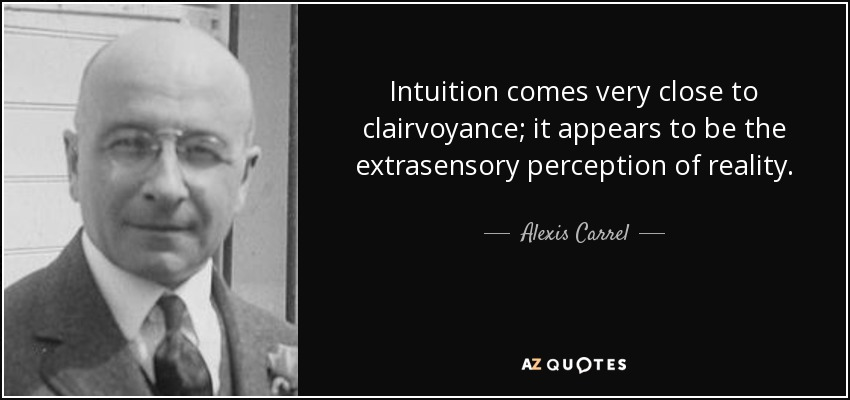 Intuition comes very close to clairvoyance; it appears to be the extrasensory perception of reality. - Alexis Carrel