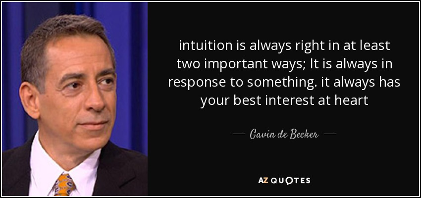 intuition is always right in at least two important ways; It is always in response to something. it always has your best interest at heart - Gavin de Becker