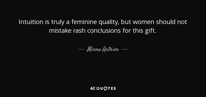 Intuition is truly a feminine quality, but women should not mistake rash conclusions for this gift. - Minna Antrim