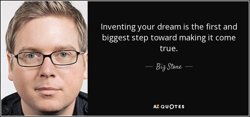 Inventing your dream is the first and biggest step toward making it come true. - Biz Stone