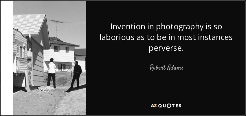 Invention in photography is so laborious as to be in most instances perverse. - Robert Adams