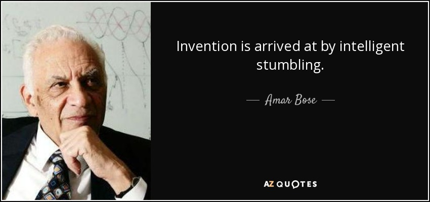 Invention is arrived at by intelligent stumbling. - Amar Bose