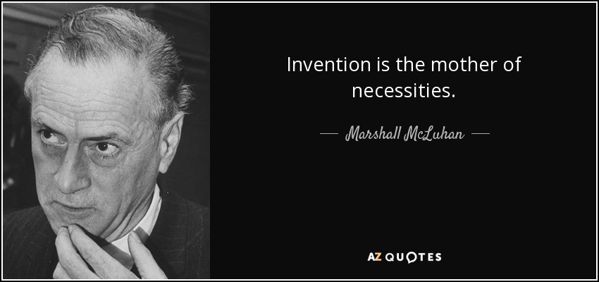 Invention is the mother of necessities. - Marshall McLuhan