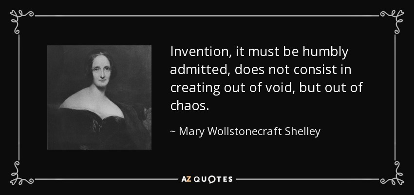 Invention, it must be humbly admitted, does not consist in creating out of void, but out of chaos. - Mary Wollstonecraft Shelley