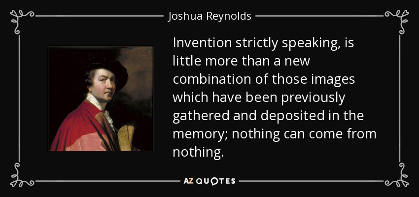 Invention strictly speaking, is little more than a new combination of those images which have been previously gathered and deposited in the memory; nothing can come from nothing. - Joshua Reynolds