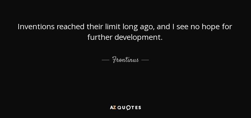 Inventions reached their limit long ago, and I see no hope for further development. - Frontinus