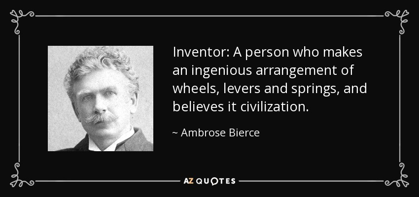 Inventor: A person who makes an ingenious arrangement of wheels, levers and springs, and believes it civilization. - Ambrose Bierce