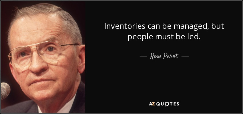 Inventories can be managed, but people must be led. - Ross Perot