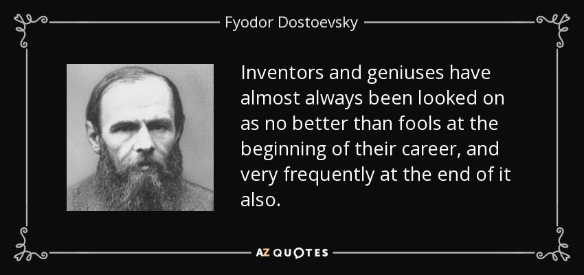 Inventors and geniuses have almost always been looked on as no better than fools at the beginning of their career, and very frequently at the end of it also. - Fyodor Dostoevsky
