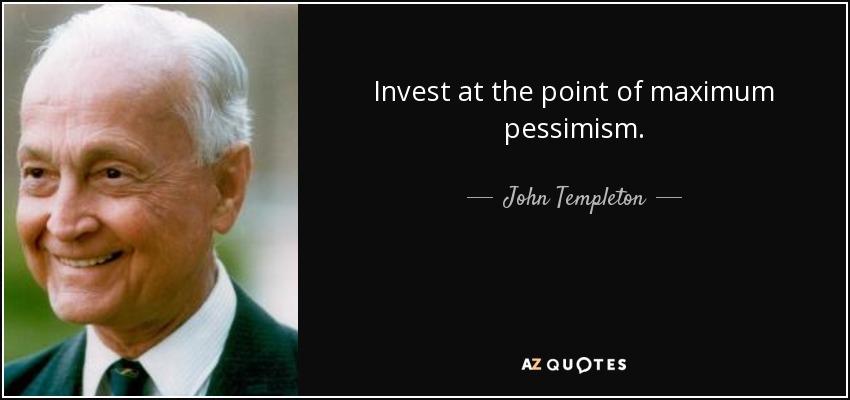 Invest at the point of maximum pessimism. - John Templeton