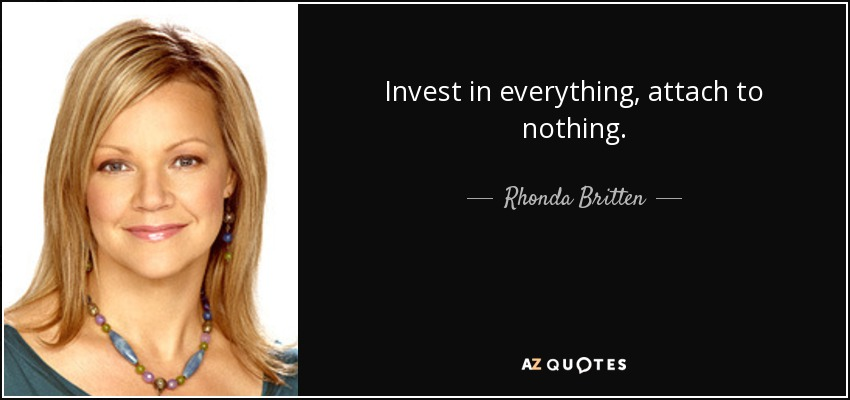 Invest in everything, attach to nothing. - Rhonda Britten