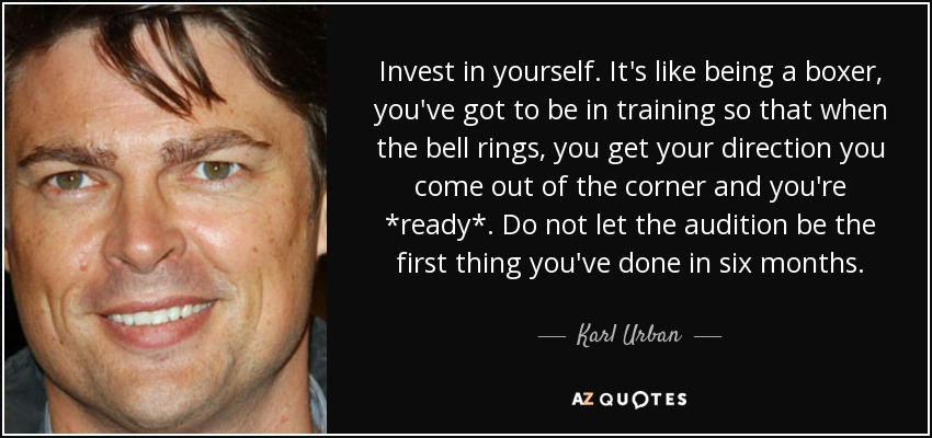 Invest in yourself. It's like being a boxer, you've got to be in training so that when the bell rings, you get your direction you come out of the corner and you're *ready*. Do not let the audition be the first thing you've done in six months. - Karl Urban