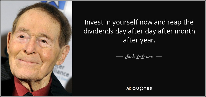 Invest in yourself now and reap the dividends day after day after month after year. - Jack LaLanne