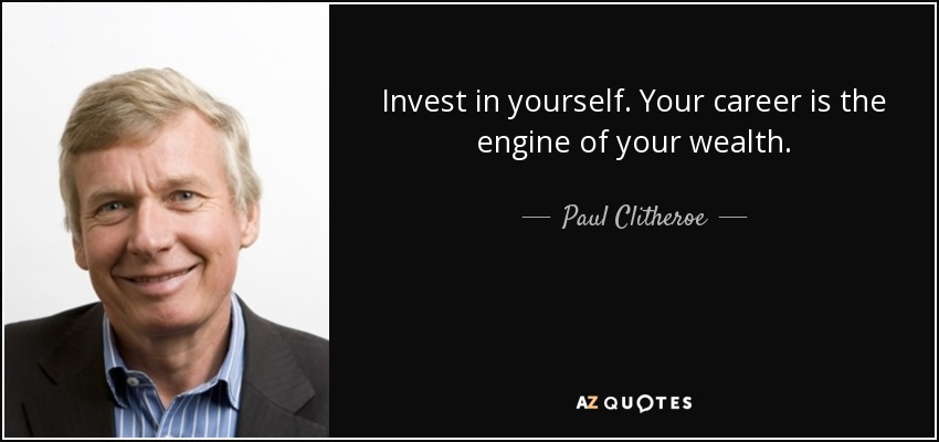 Invest in yourself. Your career is the engine of your wealth. - Paul Clitheroe