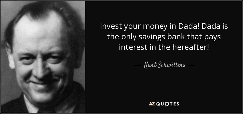 Invest your money in Dada! Dada is the only savings bank that pays interest in the hereafter! - Kurt Schwitters