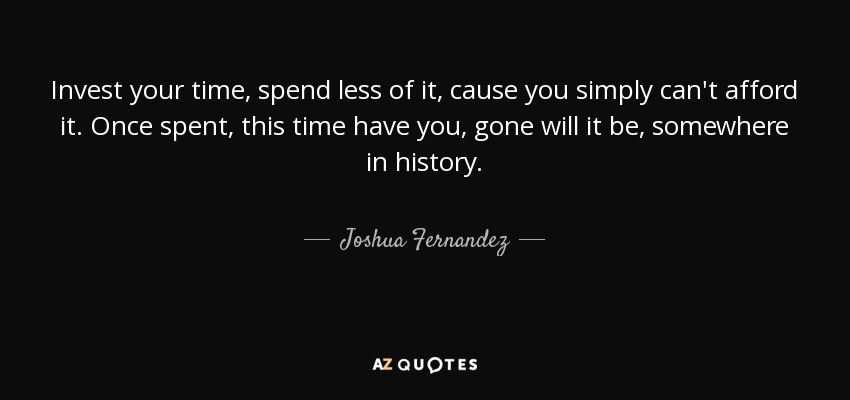 Joshua Fernandez Quote Invest Your Time Spend Less Of It Cause