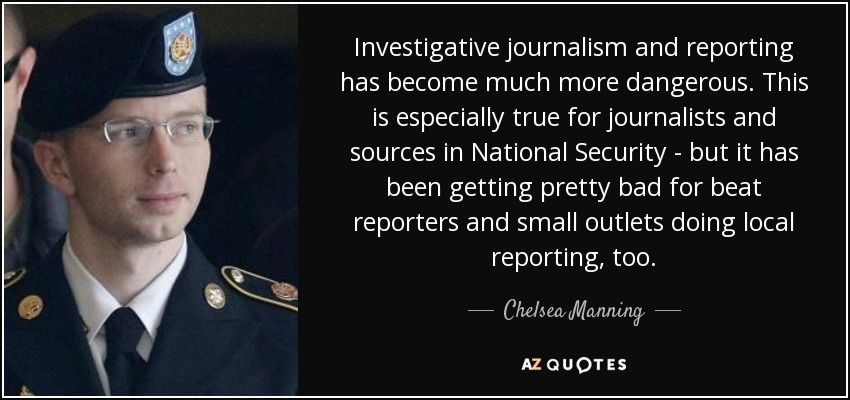 Investigative journalism and reporting has become much more dangerous. This is especially true for journalists and sources in National Security - but it has been getting pretty bad for beat reporters and small outlets doing local reporting, too. - Chelsea Manning