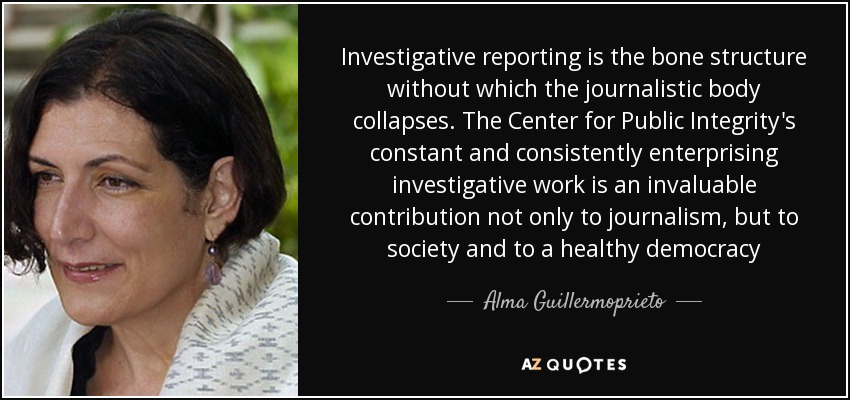 Investigative reporting is the bone structure without which the journalistic body collapses. The Center for Public Integrity's constant and consistently enterprising investigative work is an invaluable contribution not only to journalism, but to society and to a healthy democracy - Alma Guillermoprieto