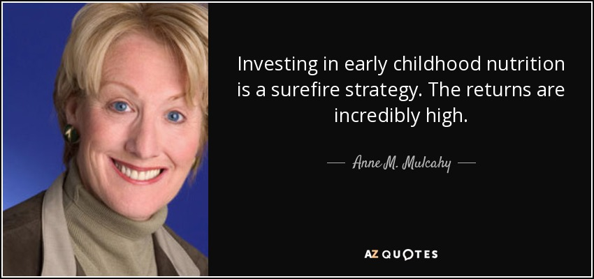 Investing in early childhood nutrition is a surefire strategy. The returns are incredibly high. - Anne M. Mulcahy