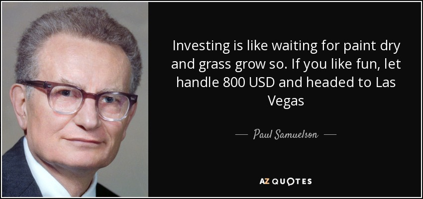 Investing is like waiting for paint dry and grass grow so. If you like fun, let handle 800 USD and headed to Las Vegas - Paul Samuelson