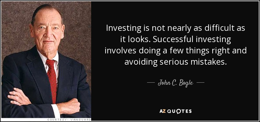 Investing is not nearly as difficult as it looks. Successful investing involves doing a few things right and avoiding serious mistakes. - John C. Bogle