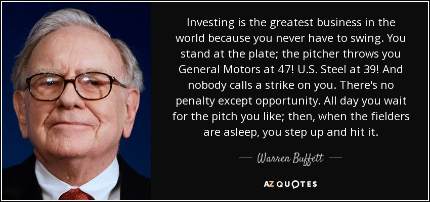Investing is the greatest business in the world because you never have to swing. You stand at the plate; the pitcher throws you General Motors at 47! U.S. Steel at 39! And nobody calls a strike on you. There's no penalty except opportunity. All day you wait for the pitch you like; then, when the fielders are asleep, you step up and hit it. - Warren Buffett