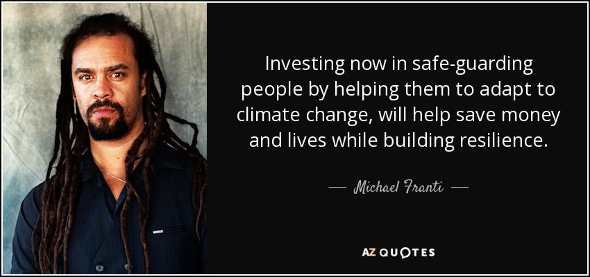 Investing now in safe-guarding people by helping them to adapt to climate change, will help save money and lives while building resilience. - Michael Franti