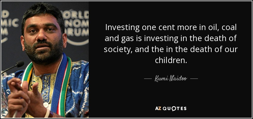 Investing one cent more in oil, coal and gas is investing in the death of society, and the in the death of our children. - Kumi Naidoo